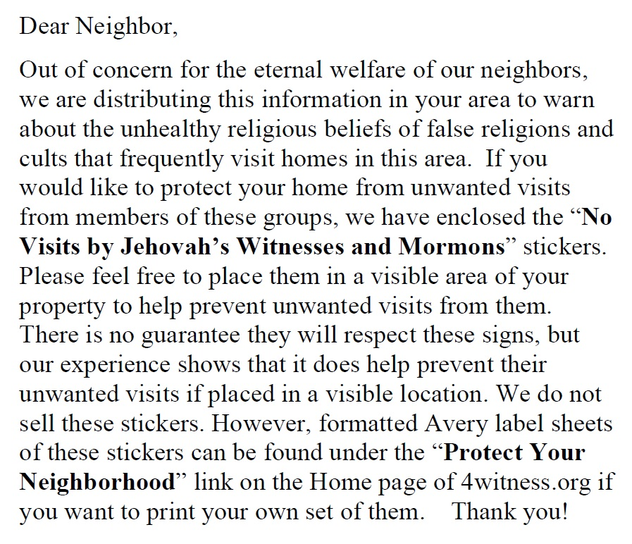 "Dear Neighbor, Out of concern for the eternal welfare of our neighbors, we are distributing this information in your area to warn about the unhealthy religious beliefs of false religions and cults that frequently visit homes in this area. If you would like to protect your home from unwanted visits from members of these groups, we have enclosed the ""No Visits by Jehovah's Witnesses and Mormons"" stickers. Please feel free to place them in a visible area of your property to help prevent unwanted visits from them. There is no guarantee they will respect these signs, but our experience shows that it does help prevent their unwanted visits if placed in a visible location. We do not sell these stickers. However, formatted Avery label sheets of these stickers can be found under the ""Protect Your Neighborhood"" link on the Home page of 4witness.org if you want to print your own set of them. Thank you!"