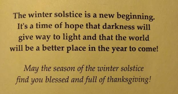 The winter solstice is a new beginning. It's a time of hope that darkness will give way to light and that the world will be a better place in the year to come! May the season of the winter solstice find you blessed and full of thanksgiving!