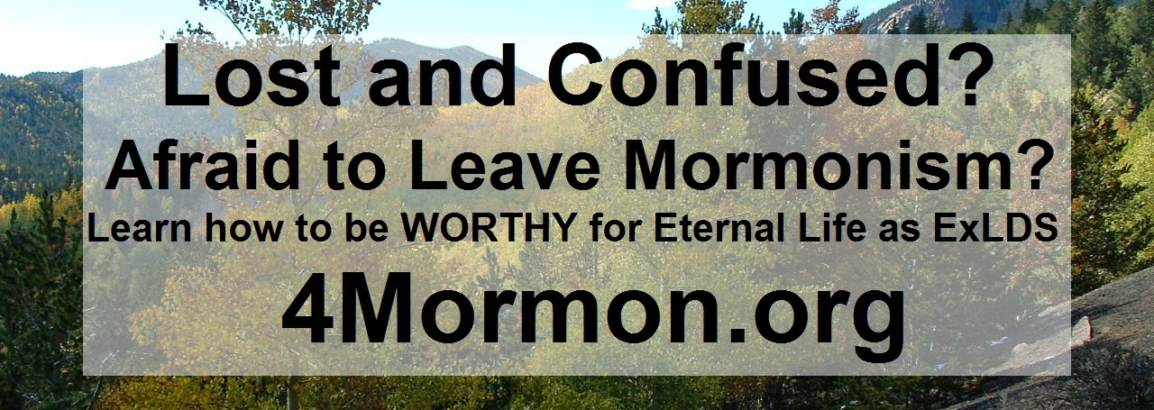 Lost and Confused? Afraid to Leave Mormonism? Learn how to be WORTHY for Eternal Life as an ExLDS person 4mormon.org